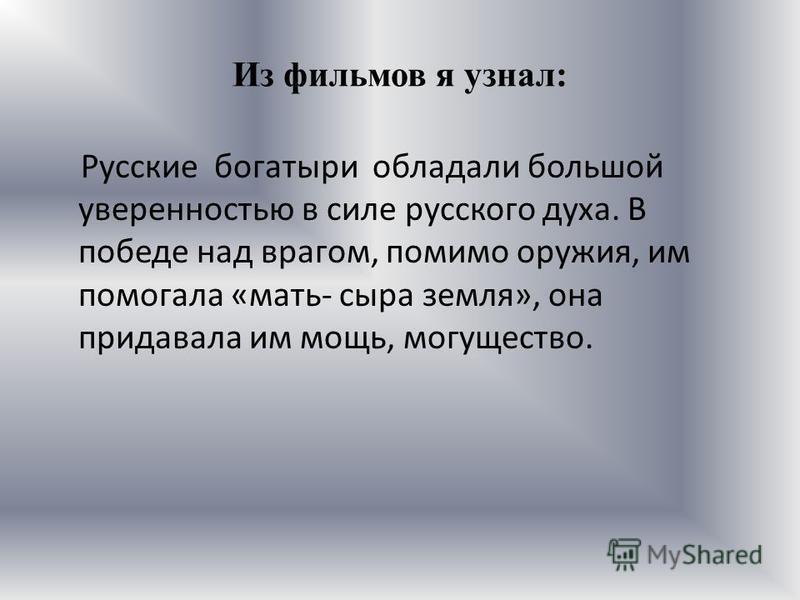 Из фильмов я узнал: Русские богатыри обладали большой уверенностью в силе русского духа. В победе над врагом, помимо оружия, им помогала «мать- сыра земля», она придавала им мощь, могущество.