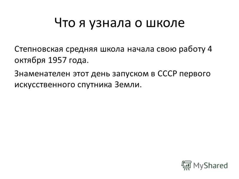 Что я узнала о школе Степновская средняя школа начала свою работу 4 октября 1957 года. Знаменателен этот день запуском в СССР первого искусственного спутника Земли.