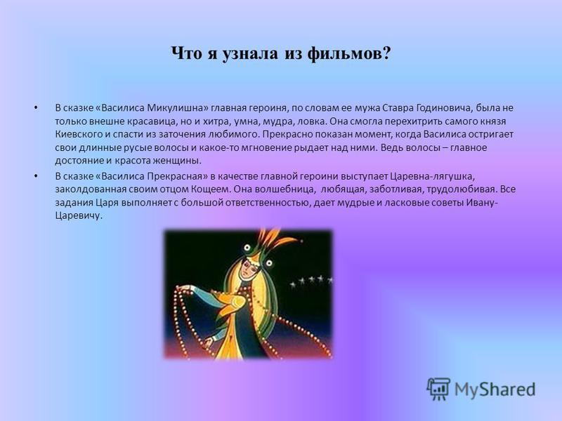 Что я узнала из фильмов? В сказке «Василиса Микулишна» главная героиня, по словам ее мужа Ставра Годиновича, была не только внешне красавица, но и хитра, умна, мудра, ловка. Она смогла перехитрить самого князя Киевского и спасти из заточения любимого