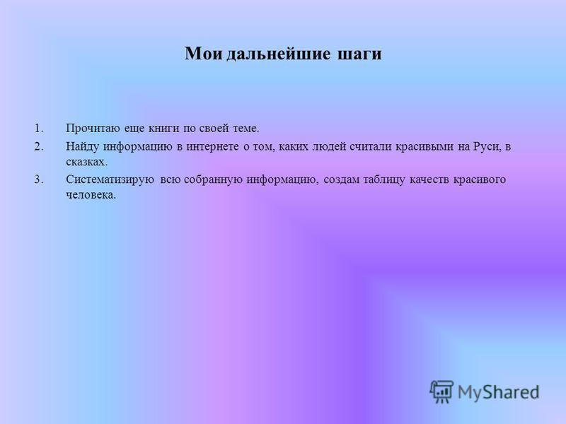 Мои дальнейшие шаги 1. Прочитаю еще книги по своей теме. 2. Найду информацию в интернете о том, каких людей считали красивыми на Руси, в сказках. 3. Систематизирую всю собранную информацию, создам таблицу качеств красивого человека.