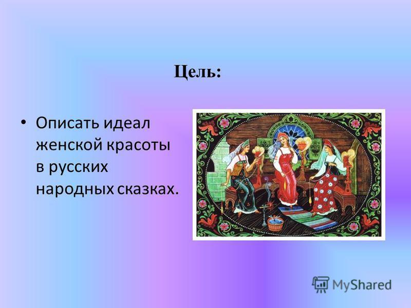 Цель: Описать идеал женской красоты в русских народных сказках.