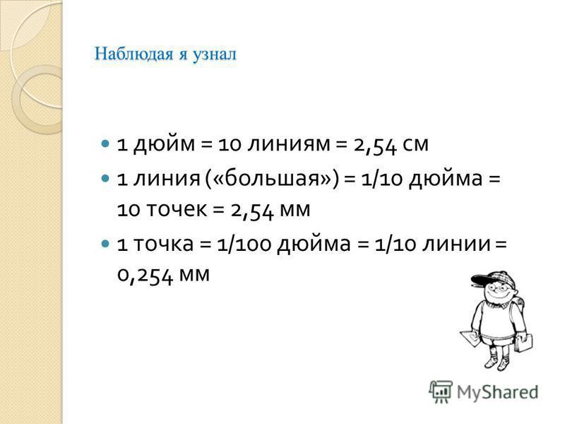Наблюдая я узнал 1 дюйм = 10 линиям = 2,54 см 1 линия (« большая ») = 1/10 дюйма = 10 точек = 2,54 мм 1 точка = 1/100 дюйма = 1/10 линии = 0,254 мм