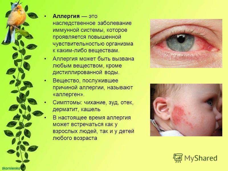 Аллергия это наследственное заболевание иммунной системы, которое проявляется повышенной чувствительностью организма к каким-либо веществам. Аллергия может быть вызвана любым веществом, кроме дистиллированной воды. Вещество, послужившее причиной алле