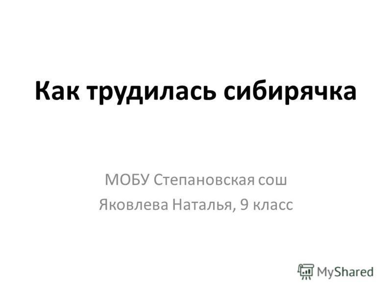 Как трудилась сибирячка МОБУ Степановская сош Яковлева Наталья, 9 класс
