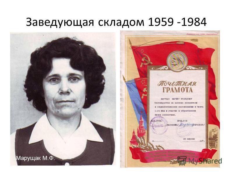 Заведующая складом 1959 -1984 Я работала завскладом Принимала грузы Марущак М.Ф.