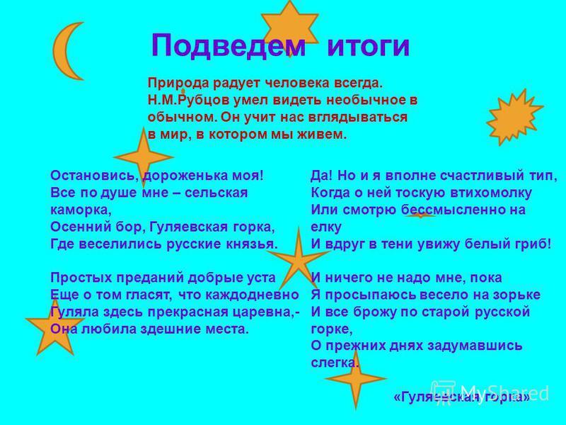 Подведем итоги Природа радует человека всегда. Н.М.Рубцов умел видеть необычное в обычном. Он учит нас вглядываться в мир, в котором мы живем. Остановись, дороженька моя! Все по душе мне – сельская каморка, Осенний бор, Гуляевская горка, Где веселили