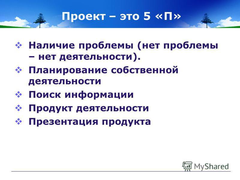 Проект – это 5 «П» Наличие проблемы (нет проблемы – нет деятельности). Планирование собственной деятельности Поиск информации Продукт деятельности Презентация продукта