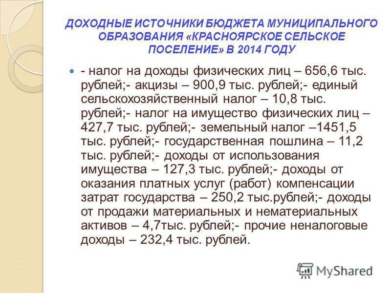 ДОХОДНЫЕ ИСТОЧНИКИ БЮДЖЕТА МУНИЦИПАЛЬНОГО ОБРАЗОВАНИЯ «КРАСНОЯРСКОЕ СЕЛЬСКОЕ ПОСЕЛЕНИЕ» В 2014 ГОДУ - налог на доходы физических лиц – 656,6 тыс. рублей;- акцизы – 900,9 тыс. рублей;- единый сельскохозяйственный налог – 10,8 тыс. рублей;- налог на им