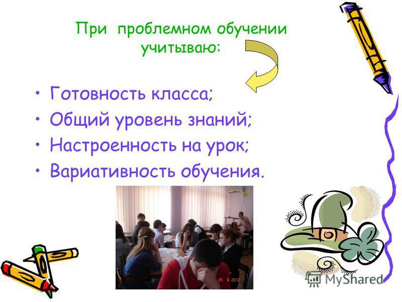 При проблемном обучении учитываю: Готовность класса; Общий уровень знаний; Настроенность на урок; Вариативность обучения.