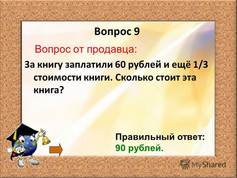 Вопрос 9 Вопрос от продавца: За книгу заплатили 60 рублей и ещё 1/3 стоимости книги. Сколько стоит эта книга? Правильный ответ: 90 рублей.