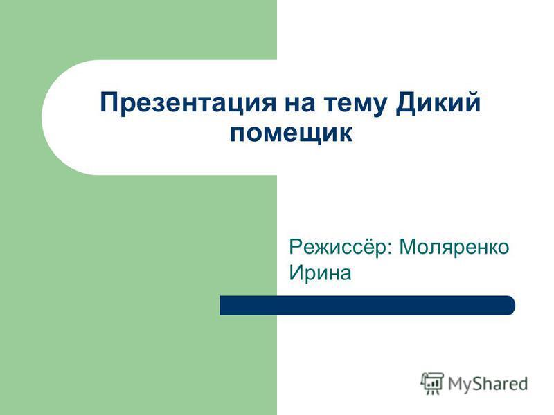 Презентация на тему Дикий помещик Режиссёр: Моляренко Ирина