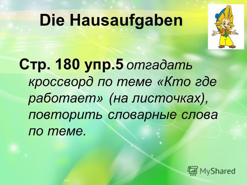 Die Hausaufgaben Стр. 180 упр.5 отгадать кроссворд по теме «Кто где работает» (на листочках), повторить словарные слова по теме.