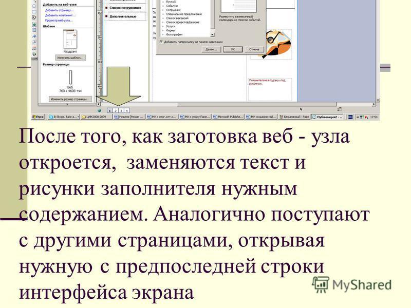 После того, как заготовка веб - узла откроется, заменяются текст и рисунки заполнителя нужным содержанием. Аналогично поступают с другими страницами, открывая нужную с предпоследней строки интерфейса экрана