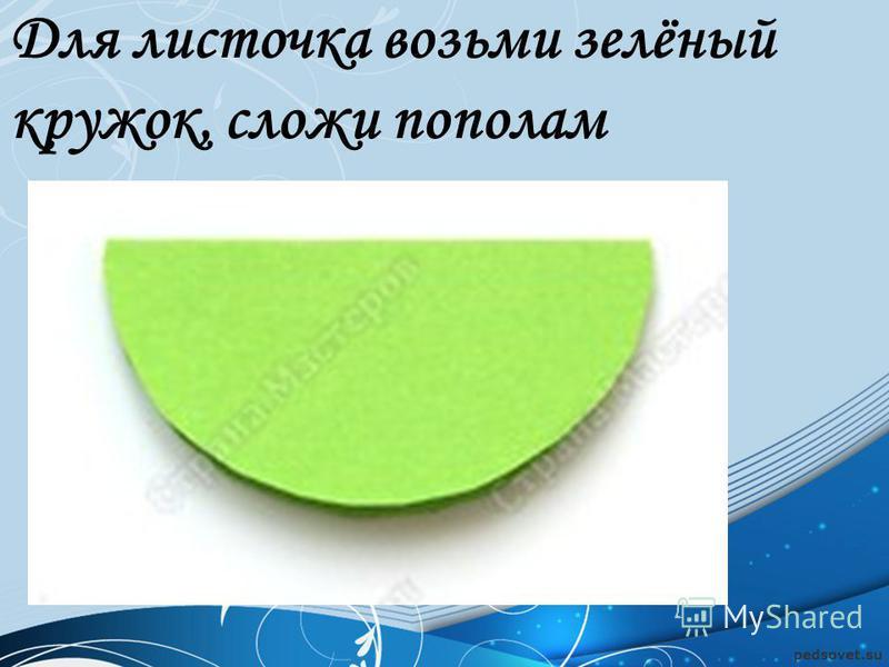 Для листочка возьми зелёный кружок, сложи пополам
