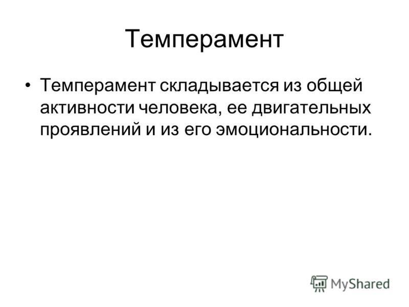 Темперамент Темперамент складывается из общей активности человека, ее двигательных проявлений и из его эмоциональности.