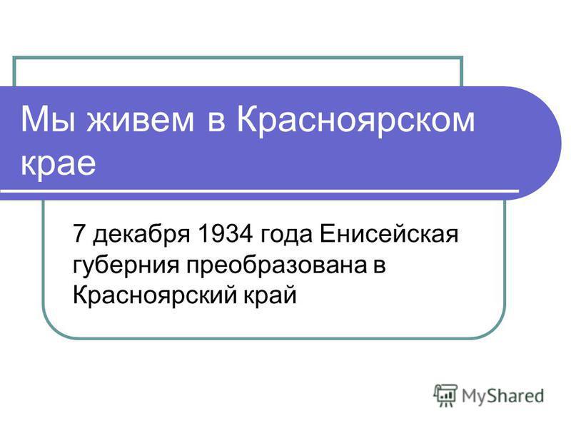 Мы живем в Красноярском крае 7 декабря 1934 года Енисейская губерния преобразована в Красноярский край