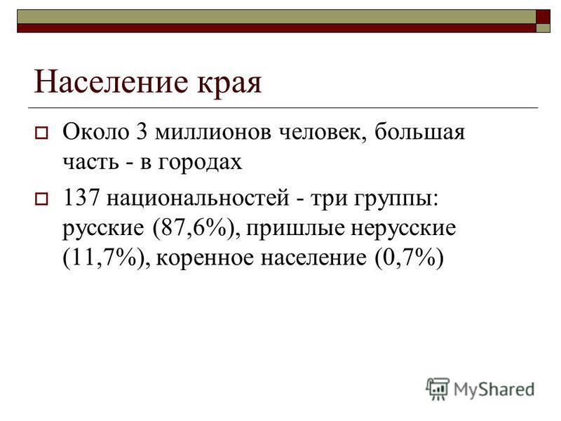 Население края Около 3 миллионов человек, большая часть - в городах 137 национальностей - три группы: русские (87,6%), пришлые нерусские (11,7%), коренное население (0,7%)