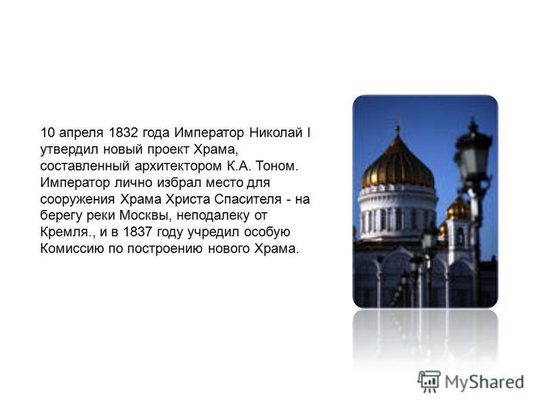 10 апреля 1832 года Император Николай I утвердил новый проект Храма, составленный архитектором К.А. Тоном. Император лично избрал место для сооружения Храма Христа Спасителя - на берегу реки Москвы, неподалеку от Кремля., и в 1837 году учредил особую