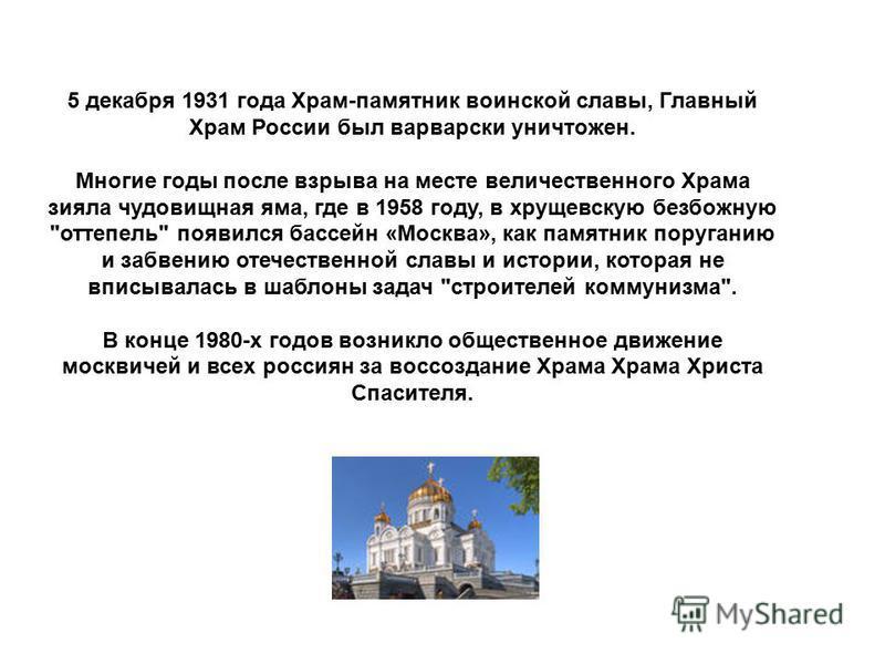 5 декабря 1931 года Храм-памятник воинской славы, Главный Храм России был варварски уничтожен. Многие годы после взрыва на месте величественного Храма зияла чудовищная яма, где в 1958 году, в хрущевскую безбожную