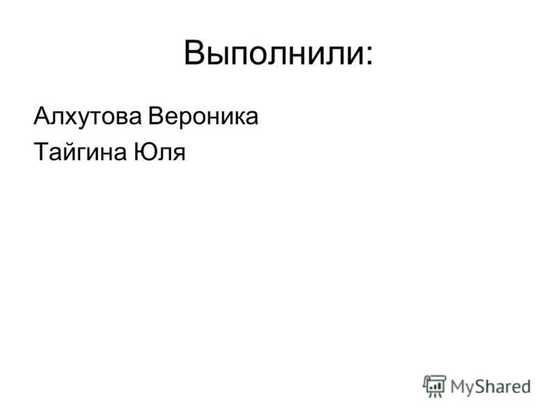 Выполнили: Алхутова Вероника Тайгина Юля