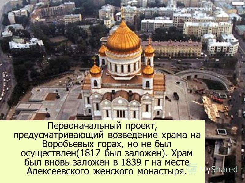 Первоначальный проект, предусматривающий возведение храма на Воробьевых горах, но не был осуществлен(1817 был заложен). Храм был вновь заложен в 1839 г на месте Алексеевского женского монастыря.