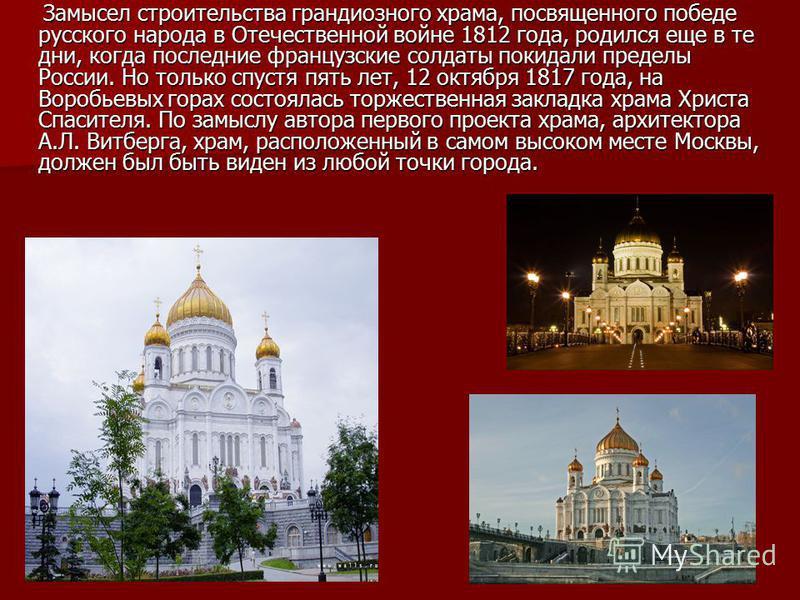 Замысел строительства грандиозного храма, посвященного победе русского народа в Отечественной войне 1812 года, родился еще в те дни, когда последние французские солдаты покидали пределы России. Но только спустя пять лет, 12 октября 1817 года, на Воро