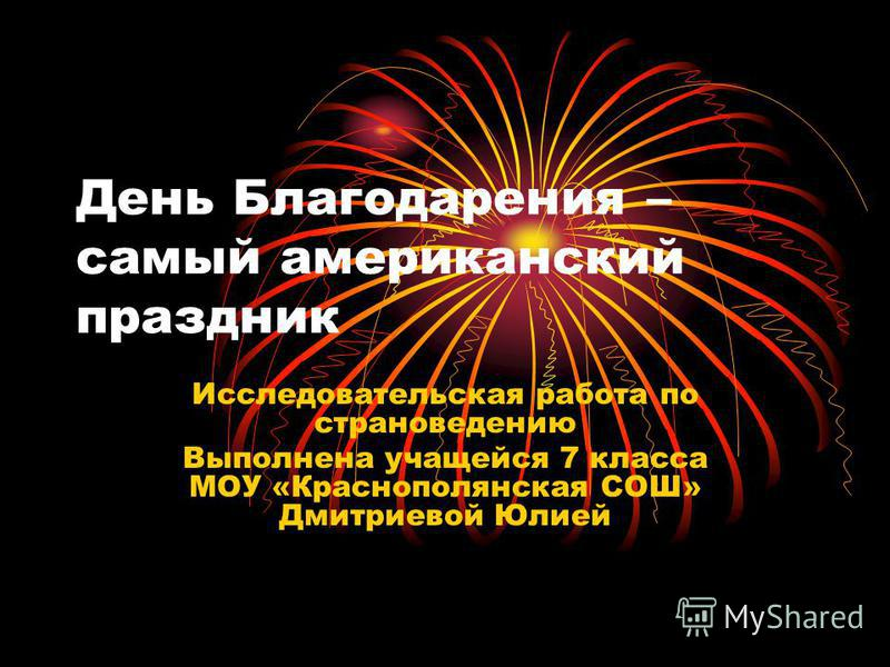 День Благодарения – самый американский праздник Исследовательская работа по страноведению Выполнена учащейся 7 класса МОУ «Краснополянская СОШ» Дмитриевой Юлией