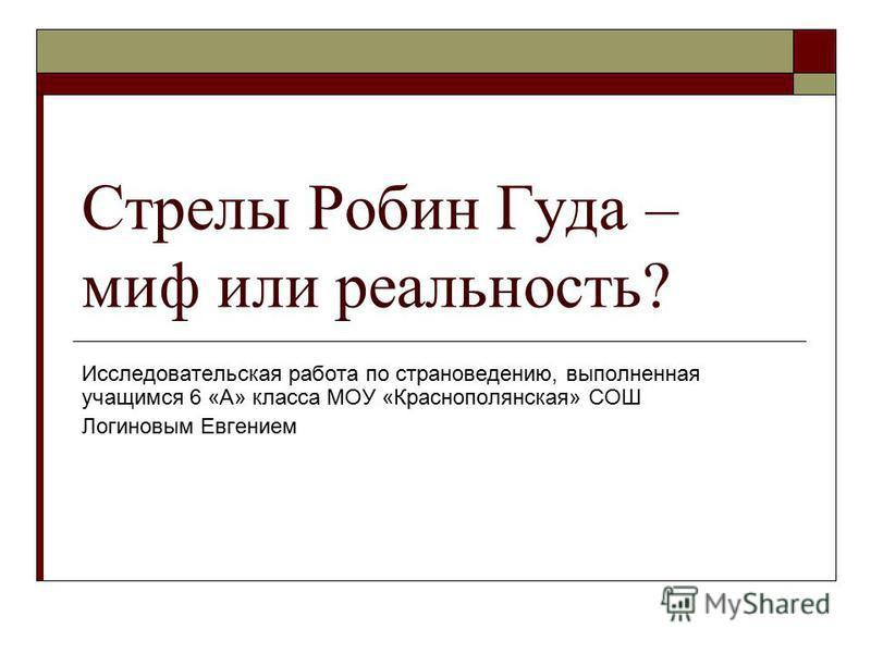 Стрелы Робин Гуда – миф или реальность? Исследовательская работа по страноведению, выполненная учащимся 6 «А» класса МОУ «Краснополянская» СОШ Логиновым Евгением
