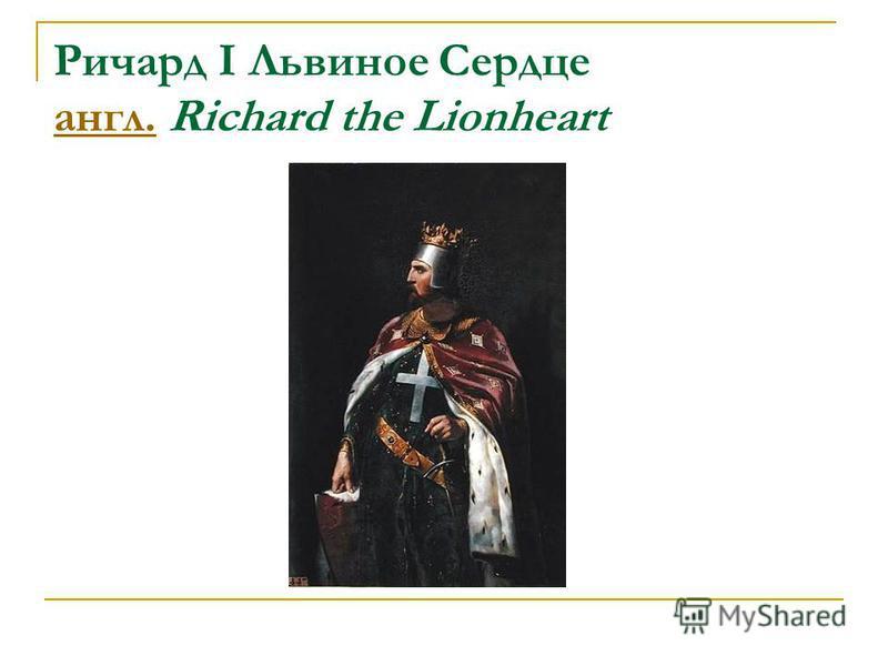 Ричард I Львиное Сердце англ. Richard the Lionheart англ.