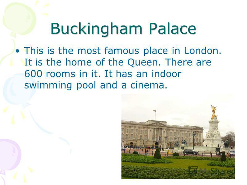 Buckingham Palace This is the most famous place in London. It is the home of the Queen. There are 600 rooms in it. It has an indoor swimming pool and a cinema.