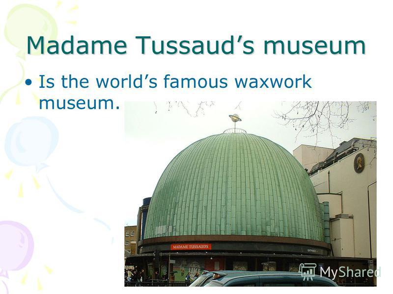 Madame Tussauds museum Is the worlds famous waxwork museum.