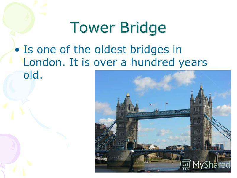 Tower Bridge Is one of the oldest bridges in London. It is over a hundred years old.