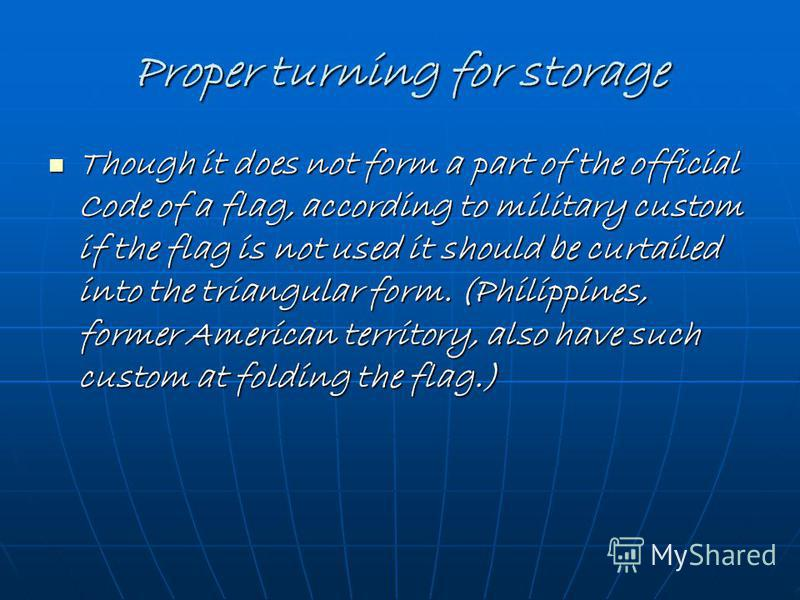 Proper turning for storage Though it does not form a part of the official Code of a flag, according to military custom if the flag is not used it should be curtailed into the triangular form. (Philippines, former American territory, also have such cu