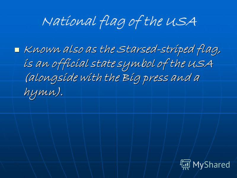 National flag of the USA Known also as the Starsed-striped flag, is an official state symbol of the USA (alongside with the Big press and a hymn). Known also as the Starsed-striped flag, is an official state symbol of the USA (alongside with the Big
