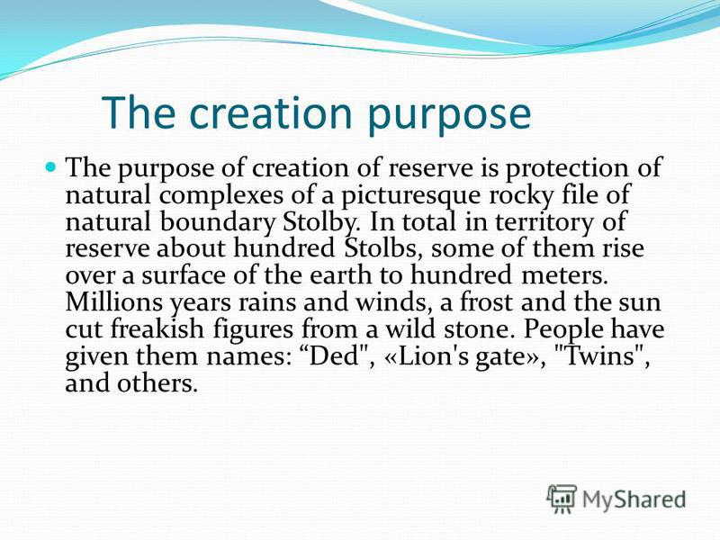 The creation purpose The purpose of creation of reserve is protection of natural complexes of a picturesque rocky file of natural boundary Stolby. In total in territory of reserve about hundred Stolbs, some of them rise over a surface of the earth to