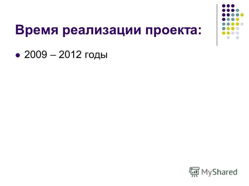 Время реализации проекта: 2009 – 2012 годы