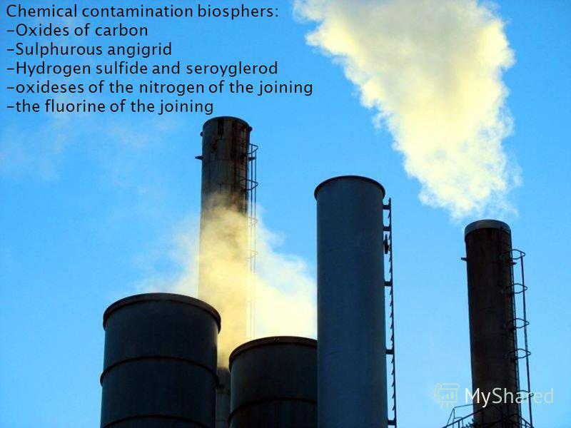 Chemical contamination biosphers: -Oxides of carbon -Sulphurous angigrid -Hydrogen sulfide and seroyglerod -oxideses of the nitrogen of the joining -the fluorine of the joining