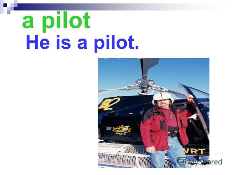 a pilot He is a pilot.