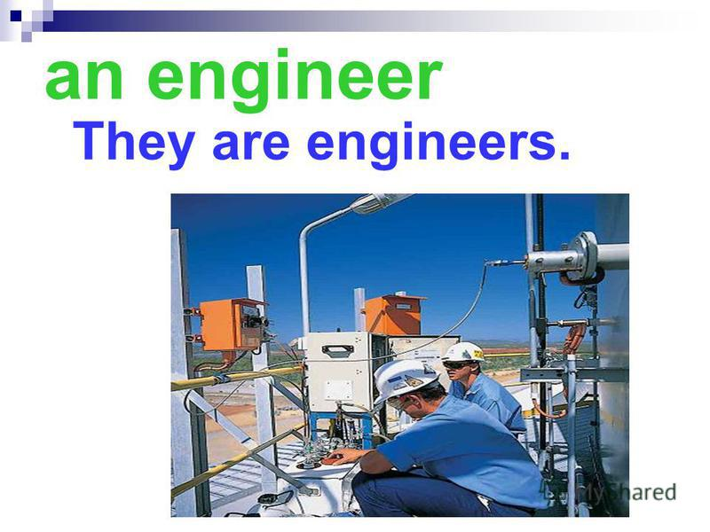 an engineer They are engineers.