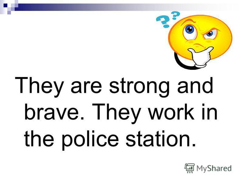 They are strong and brave. They work in the police station.