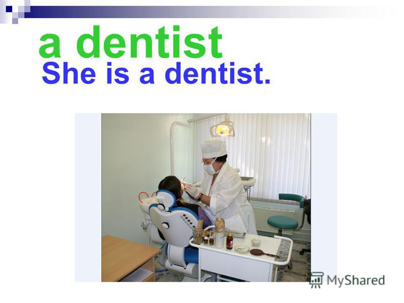 a dentist She is a dentist.