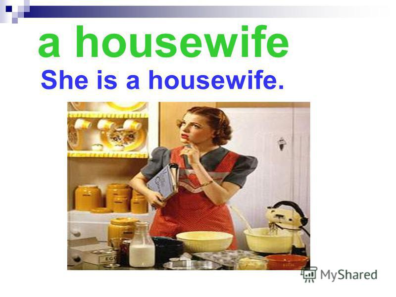 a housewife She is a housewife.