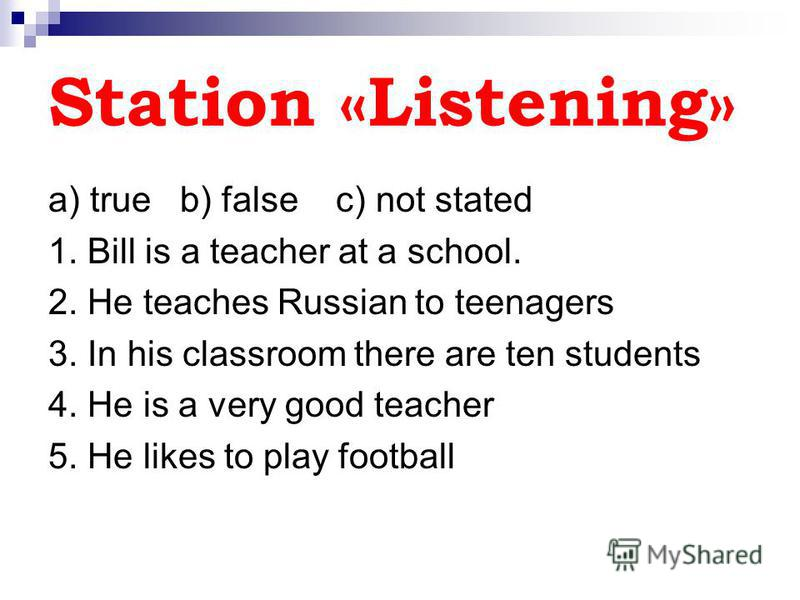 Station «Listening» a) true b) false c) not stated 1. Bill is a teacher at a school. 2. He teaches Russian to teenagers 3. In his classroom there are ten students 4. He is a very good teacher 5. He likes to play football