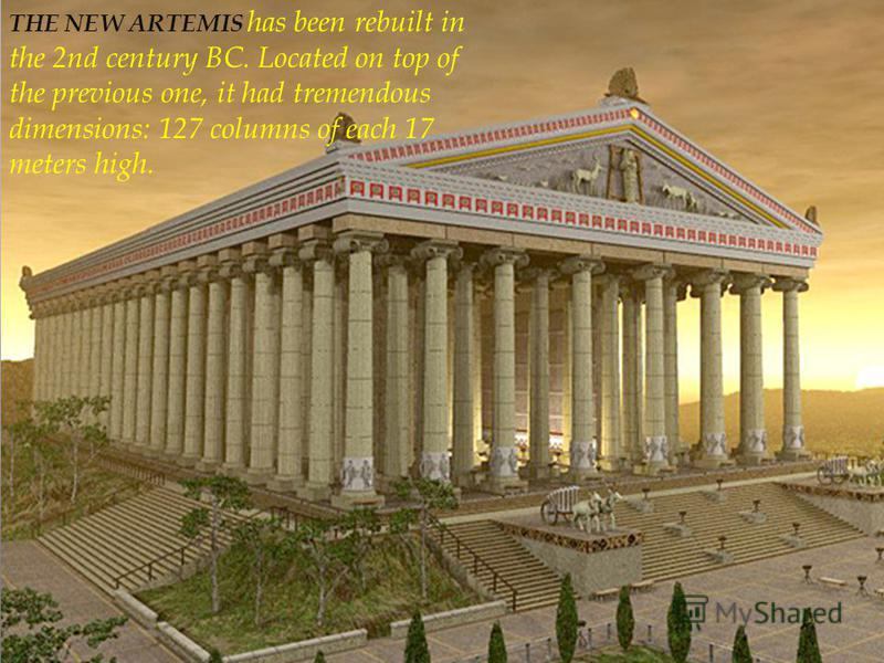 THE NEW ARTEMIS has been rebuilt in the 2nd century BC. Located on top of the previous one, it had tremendous dimensions: 127 columns of each 17 meters high.