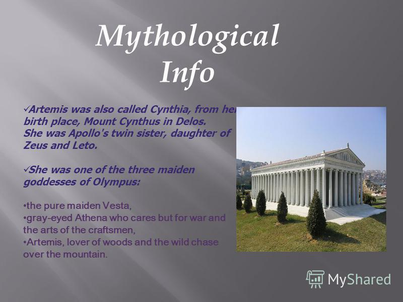 Mythological Info Artemis was also called Cynthia, from her birth place, Mount Cynthus in Delos. She was Apollo's twin sister, daughter of Zeus and Leto. She was one of the three maiden goddesses of Olympus: the pure maiden Vesta, gray-eyed Athena wh