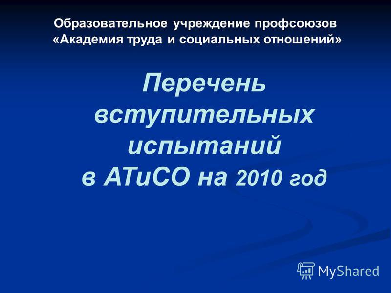 Образовательное учреждение профсоюзов «Академия труда и социальных отношений» Перечень вступительных испытаний в АТиСО на 2010 год