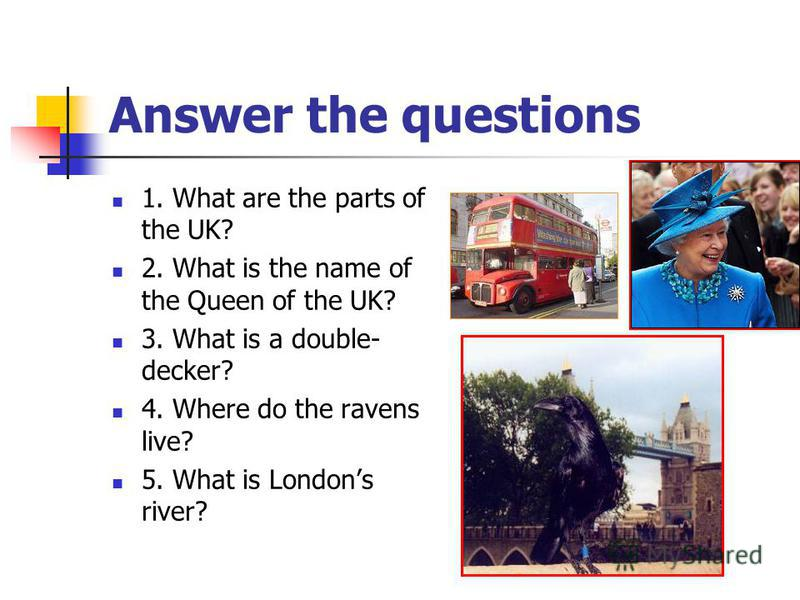 Answer the questions 1. What are the parts of the UK? 2. What is the name of the Queen of the UK? 3. What is a double- decker? 4. Where do the ravens live? 5. What is Londons river?