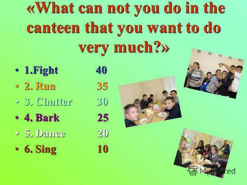 «What can not you do in the canteen that you want to do very much?» «What can not you do in the canteen that you want to do very much?» 1.Fight 401.Fight 40 2. Run 352. Run 35 3. Chatter 303. Chatter 30 4. Bark 254. Bark 25 5. Dance 205. Dance 20 6.