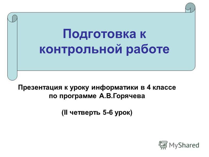 Подготовка к контрольной работе Презентация к уроку информатики в 4 классе по программе А.В.Горячева (II четверть 5-6 урок)