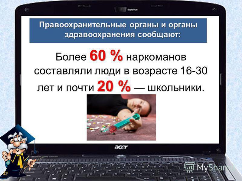 Более 6 66 60 % наркоманов составляли люди в возрасте 16-30 лет и почти 2 22 20 % школьники.